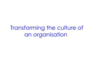 Transforming the culture of                        an organisation