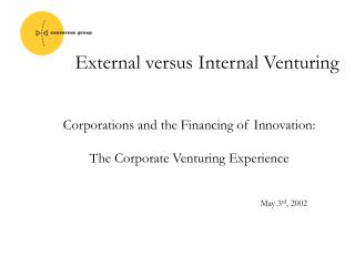 Corporations and the Financing of Innovation: The Corporate Venturing Experience May 3 rd , 2002