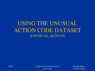 USING THE UNUSUAL ACTION CODE DATASET (UNUSUAL-ACTN-D)