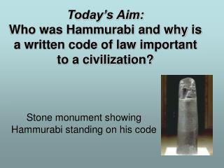 Today's Aim:  Who was Hammurabi and why is a written code of law important to a civilization?