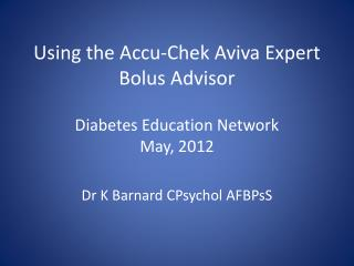 Using the  Accu-Chek Aviva Expert  Bolus Advisor Diabetes Education Network May, 2012