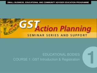 EDUCATIONAL BODIES COURSE 1: GST Introduction & Registration