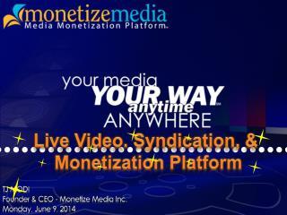 TJ MODI Founder & CEO - Monetize Media Inc. Monday, June 9, 2014