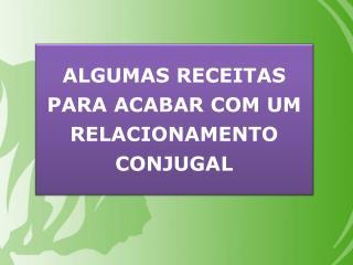 ALGUMAS RECEITAS PARA ACABAR COM O RELACIONAMENTO CONJUGAL