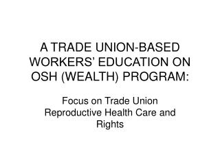 A TRADE UNION-BASED WORKERS' EDUCATION ON OSH (WEALTH) PROGRAM:
