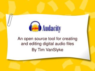 An open source tool for creating and editing digital audio files By Tim VanSlyke