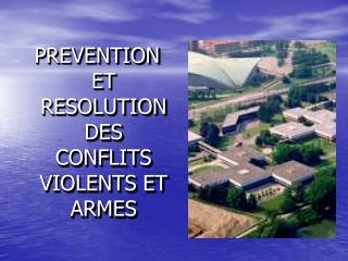 PREVENTION ET RESOLUTION DES CONFLITS VIOLENTS ET ARMES
