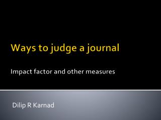 Ways to judge a journal Impact factor and other measures