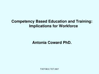 Competency Based Education and Training: Implications for Workforce Antonia Coward PhD.