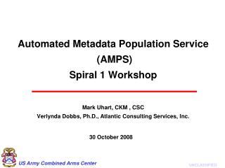 Automated Metadata Population Service (AMPS) Spiral 1 Workshop Mark Uhart, CKM , CSC Verlynda Dobbs, Ph.D., Atlantic C