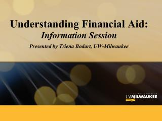 Understanding Financial Aid: Information Session  Presented by Triena Bodart, UW-Milwaukee
