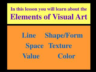 In this lesson you will learn about the Elements of Visual Art