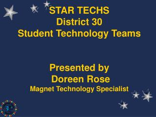 STAR TECHS District 30 Student Technology Teams Presented by Doreen Rose Magnet Technology Specialist
