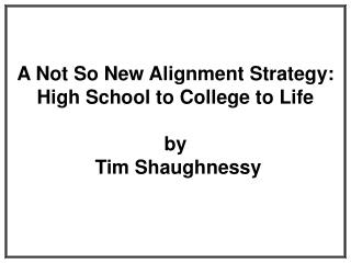 A Not So New Alignment Strategy: High School to College to Life by  Tim Shaughnessy