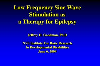 Low Frequency Sine Wave  Stimulation as  a Therapy for Epilepsy  Jeffrey H. Goodman, Ph.D  NYS Institute For Basic Resea