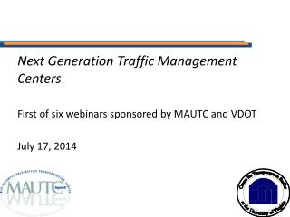 Next Generation Traffic Management Centers First of six webinars sponsored by MAUTC and VDOT