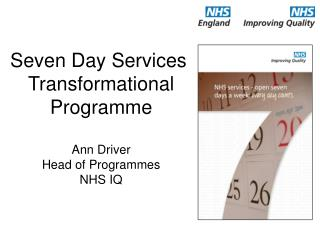 Seven Day Services  Transformational Programme Ann Driver Head of Programmes NHS IQ