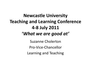 Newcastle University Teaching and Learning Conference 4-8 July 2011 ' What we are good at'