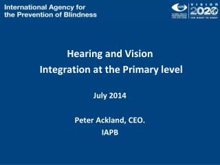 Hearing and Vision Integration at the Primary level July 2014 Peter Ackland, CEO. IAPB