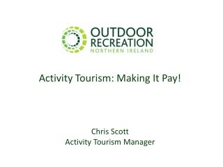 Activity Tourism: Making It Pay!   Chris Scott Activity Tourism Manager