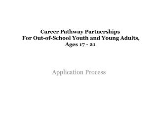 Career Pathway Partnerships   For Out-of-School Youth and Young Adults, Ages 17 - 21