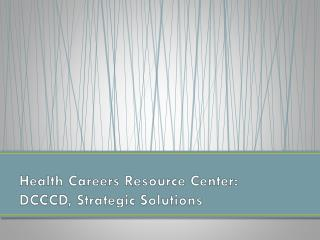 Health Careers Resource Center:  DCCCD, Strategic  Solutions