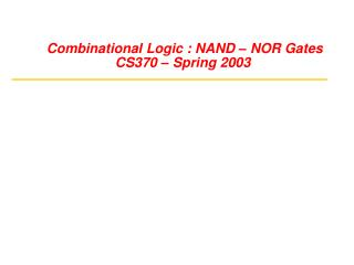 Combinational Logic : NAND – NOR Gates CS370 – Spring 2003