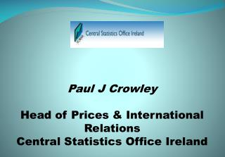 Paul J Crowley Head of Prices & International Relations  Central Statistics Office Ireland