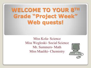 "WELCOME TO YOUR 8 TH  Grade ""Project Week"" Web quests!"