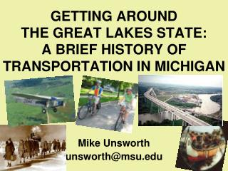 GETTING AROUND  THE GREAT LAKES STATE: A BRIEF HISTORY OF  TRANSPORTATION IN  MICHIGAN