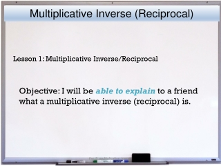 Objective: I will be able to explain to a friend what a multiplicative inverse (reciprocal) is.