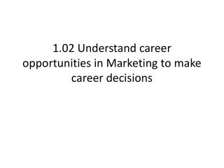 1.02 Understand career opportunities in Marketing to make career decisions