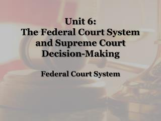 Unit 6: The Federal Court System and Supreme Court Decision-Making