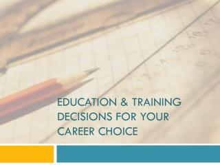 EDUCATION & TRAINING DECISIONS FOR YOUR CAREER CHOICE