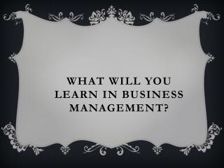 What will you learn in business management?