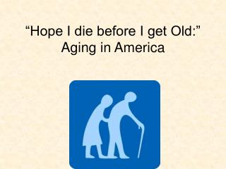 """Hope I die before I get Old:"" Aging in America"