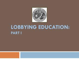 LOBBYING  EDUCATION : PART  I