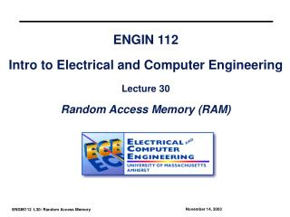 ENGIN 112 Intro to Electrical and Computer Engineering Lecture 30 Random Access Memory (RAM)