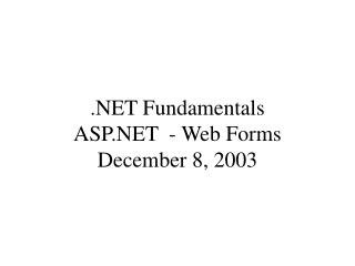 .NET Fundamentals ASP.NET  - Web Forms December 8, 2003