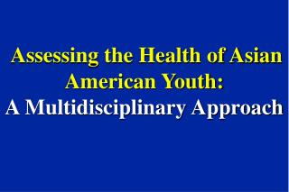 Assessing the Health of Asian American Youth:  A Multidisciplinary Approach