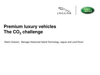 Premium luxury vehicles The CO 2 challenge Martin Dowson, Manager Advanced Hybrid Technology, Jaguar and Land Rover