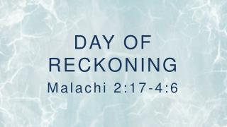 DAY OF RECKONING Malachi 2:17-4:6
