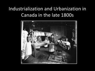 Industrialization and Urbanization in Canada in the late 1800s