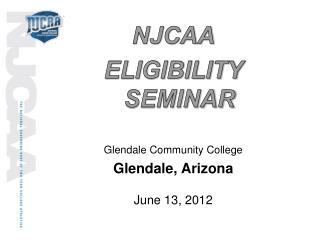 NJCAA ELIGIBILITY SEMINAR Glendale Community College Glendale, Arizona June 13 , 2012