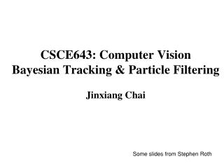 CSCE643: Computer Vision Bayesian Tracking & Particle Filtering Jinxiang Chai