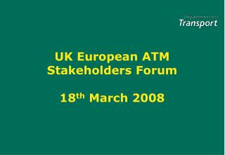 UK European ATM Stakeholders Forum 18 th  March 2008