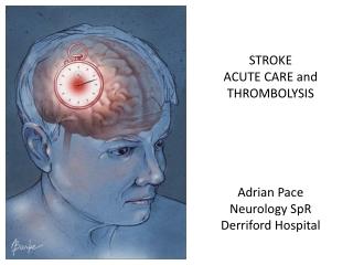 STROKE ACUTE CARE and THROMBOLYSIS Adrian Pace Neurology SpR Derriford Hospital
