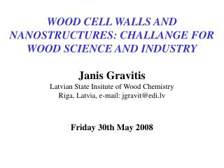 WOOD CELL WALLS AND NANOSTRUCTURES: CHALLANGE FOR WOOD SCIENCE AND INDUSTRY Janis Gravitis