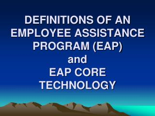 DEFINITIONS OF AN EMPLOYEE ASSISTANCE PROGRAM (EAP) and  EAP CORE TECHNOLOGY