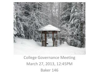 College Governance Meeting March 27, 2013, 12:45PM Baker 146